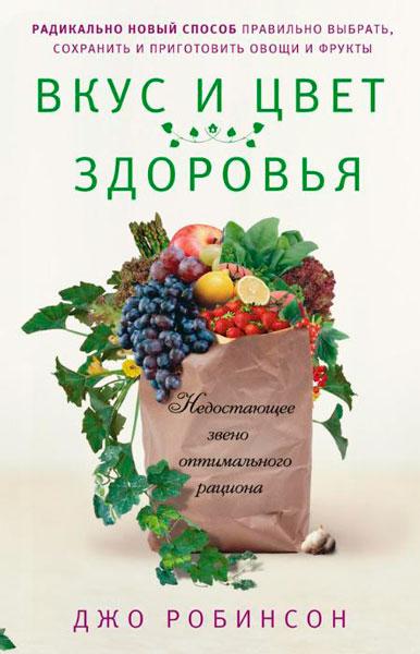 Вкус и цвет здоровья. Недостающее звено оптимального рациона / Робинсон Джо  / 2014